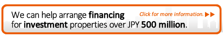 We can help arrange financing for investment properties over JPY 500 million. Click for more information.